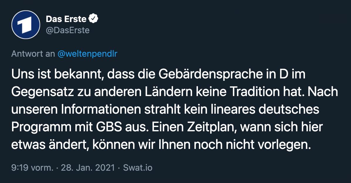 Das Erste auf Twitter: Uns ist bekannt, dass die Gebärdensprache in D im Gegensatz zu anderen Ländern keine Tradition hat. Nach unseren Informationen strahlt kein lineares deutsches Programm mit GBS aus. Einen Zeitplan, wann sich hier etwas ändert, können wir Ihnen noch nicht vorlegen.